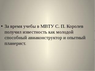 За время учебы в МВТУ С. П. Королев получил известность как молодой способны