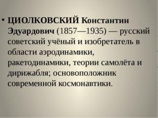 ЦИОЛКОВСКИЙ Константин Эдуардович (1857—1935) — русский советский учёный и и