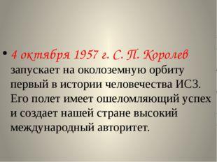4 октября 1957 г. С. П. Королев запускает на околоземную орбиту первый в ист