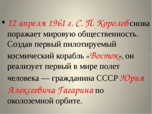 12 апреля 1961 г. С. П. Королев снова поражает мировую общественность. Созда