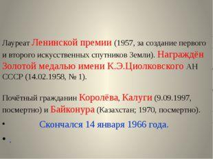 Лауреат Ленинской премии (1957, за создание первого и второго искусственных