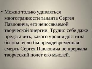 Можно только удивляться многогранности таланта Сергея Павловича, его неиссяк