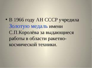 В 1966 году АН СССР учредила Золотую медаль имени С.П.Королёва за выдающиеся