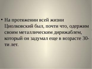 На протяжении всей жизни Циолковский был, почти что, одержим своим металличе