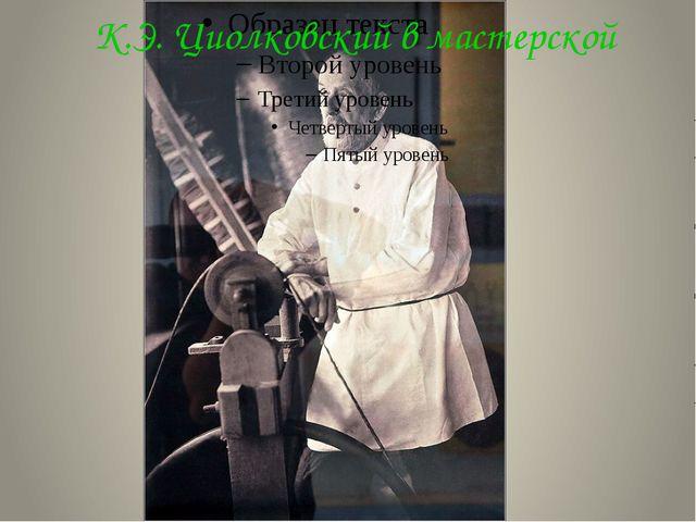 К.Э. Циолковский в мастерской