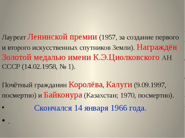 Лауреат Ленинской премии (1957, за создание первого и второго искусственных...