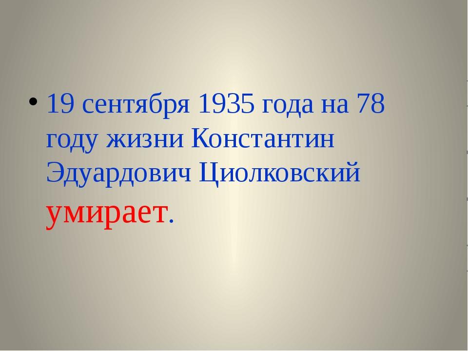 19 сентября 1935 года на 78 году жизни Константин Эдуардович Циолковский уми...