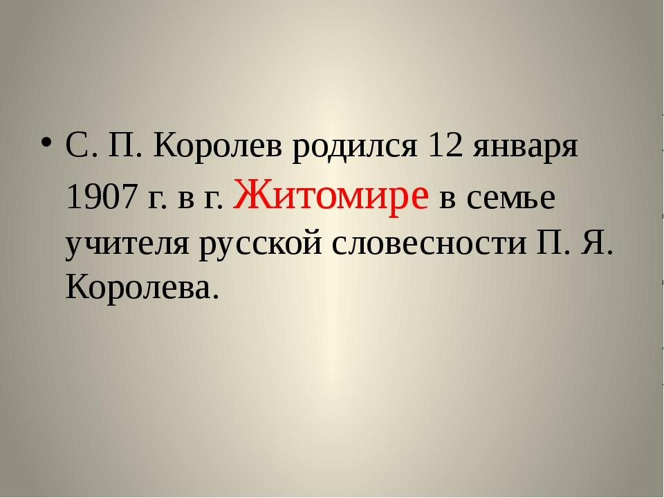 С. П. Королев родился 12 января 1907 г. в г. Житомире в семье учителя русско...