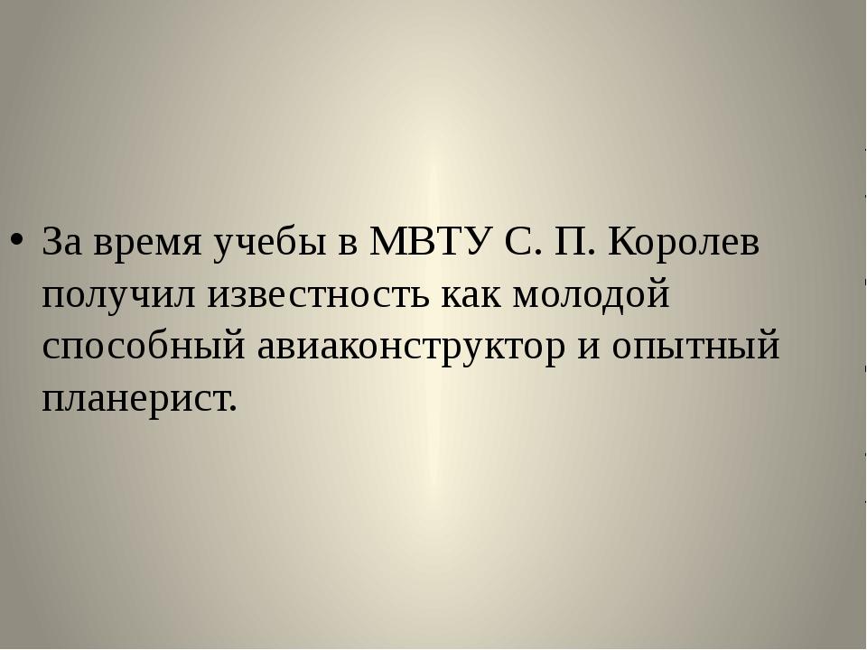 За время учебы в МВТУ С. П. Королев получил известность как молодой способны...
