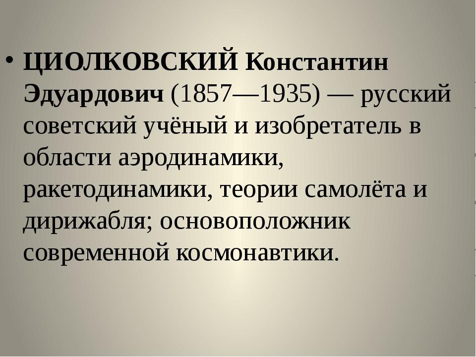 ЦИОЛКОВСКИЙ Константин Эдуардович (1857—1935) — русский советский учёный и и...