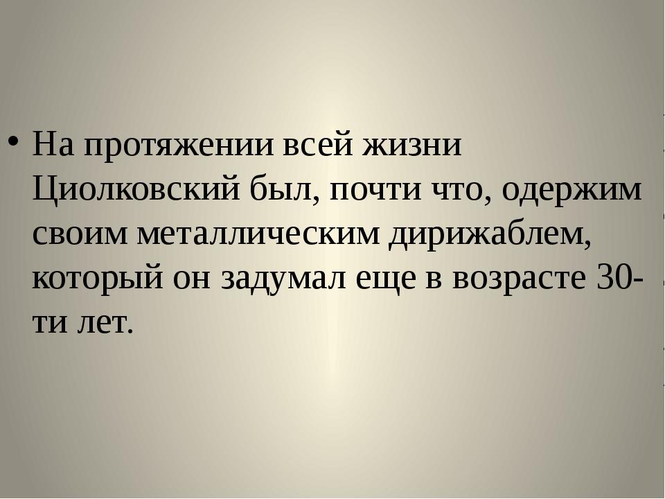 На протяжении всей жизни Циолковский был, почти что, одержим своим металличе...