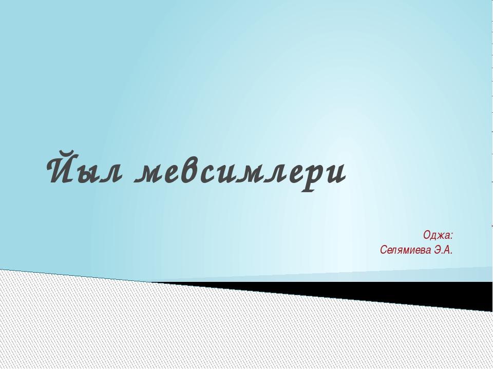 Йыл мевсимлери Оджа: Селямиева Э.А.