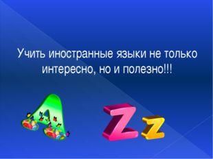 Учить иностранные языки не только интересно, но и полезно!!!
