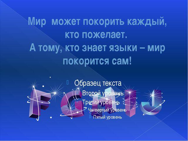Мир может покорить каждый, кто пожелает. А тому, кто знает языки – мир покори...