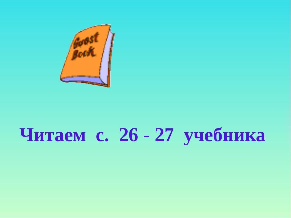 Читаем с. 26 - 27 учебника