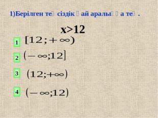 1)Берілген теңсіздік қай аралыққа тең. х>12 1 2 4 3