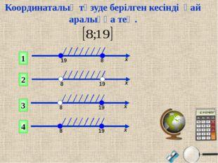 1 2 4 3 Координаталық түзуде берілген кесінді қай аралыққа тең. 19 8 х 8 19 х