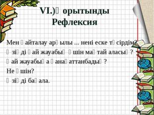 VI.)Қорытынды Рефлексия Мен қайталау арқылы ... нені еске түсірдім? Өзіңді қа
