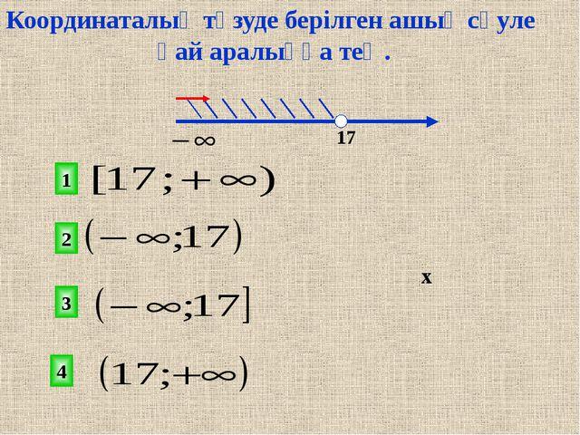 2 1 3 4 х 17 Координаталық түзуде берілген ашық сәуле қай аралыққа тең.