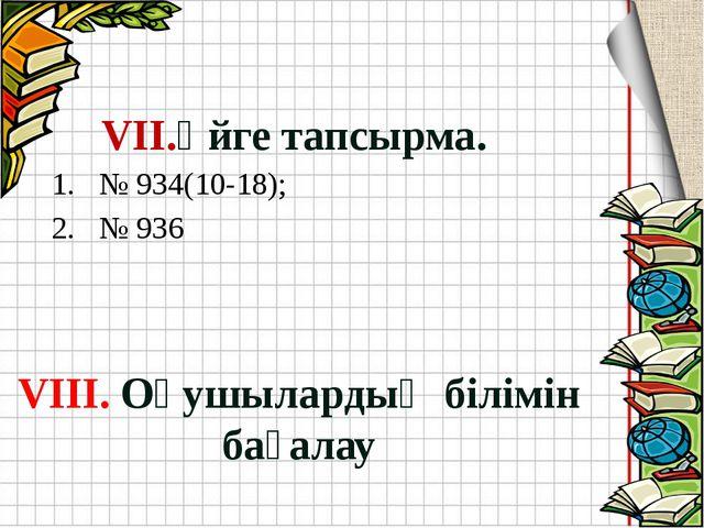 VII.Үйге тапсырма. VIII. Оқушылардың білімін бағалау № 934(10-18); № 936