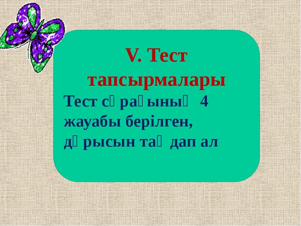 V. Тест тапсырмалары Тест сұрағының 4 жауабы берілген, дұрысын таңдап ал