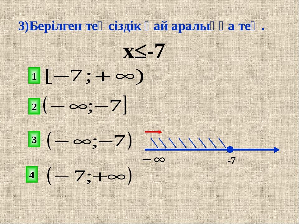 х≤-7 2 1 3 4 х -7 3)Берілген теңсіздік қай аралыққа тең.