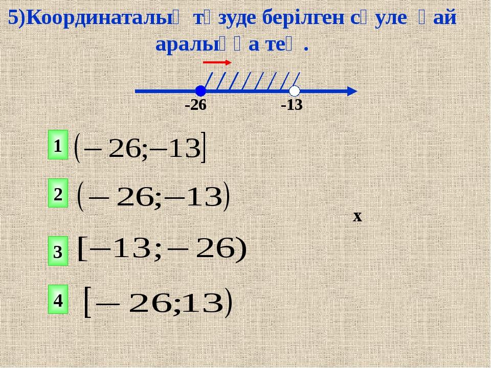 1 2 4 3 х -26 -13 5)Координаталық түзуде берілген сәуле қай аралыққа тең.