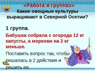 «Работа в группах» Какие овощные культуры выращивают в Северной Осетии? 1 гр