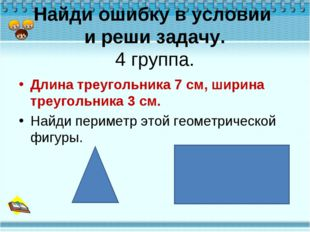 Найди ошибку в условии и реши задачу. 4 группа. Длина треугольника 7 см, шири
