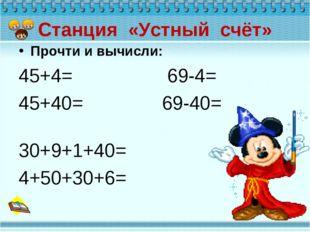 Станция «Устный счёт» Прочти и вычисли: 45+4= 69-4= 45+40= 69-40= 30+9+1+40=
