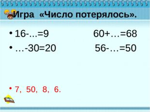 Игра «Число потерялось». 16-...=9 60+…=68 …-30=20 56-…=50 7, 50, 8, 6.