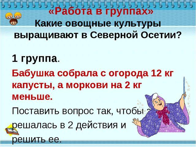 «Работа в группах» Какие овощные культуры выращивают в Северной Осетии? 1 гр...