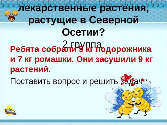 Какие вы знаете лекарственные растения, растущие в Северной Осетии? 2 группа....