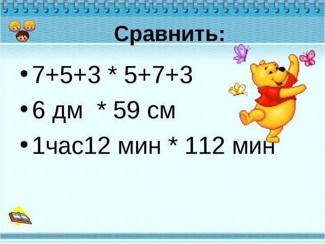 Сравнить: 7+5+3 * 5+7+3 6 дм * 59 см 1час12 мин * 112 мин