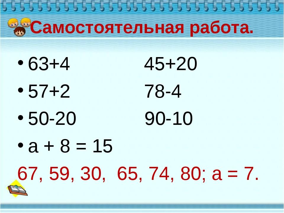 Самостоятельная работа. 63+4 45+20 57+2 78-4 50-20 90-10 а + 8 = 15 67, 59, 3...