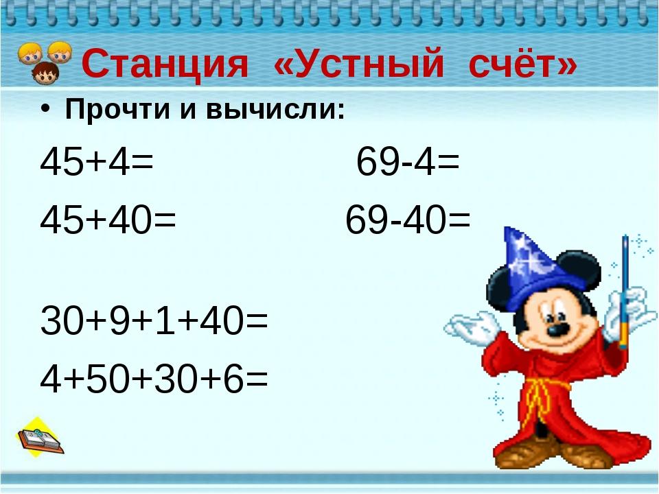 Станция «Устный счёт» Прочти и вычисли: 45+4= 69-4= 45+40= 69-40= 30+9+1+40=...