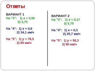 "Ответы ВАРИАНТ 1 На ""3"": 1) х = 0,56 2) 3,75 На ""4"": 1) х = 0,8 2) 34,1 км/ч"