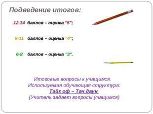"""Подведение итогов: 12-14 баллов – оценка """"5""""; 9-11 баллов – оценка """"4""""; 6-8 б"""
