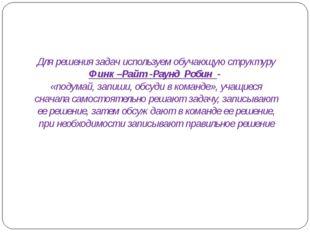 Для решения задач используем обучающую структуру Финк –Райт -Раунд Робин - «п