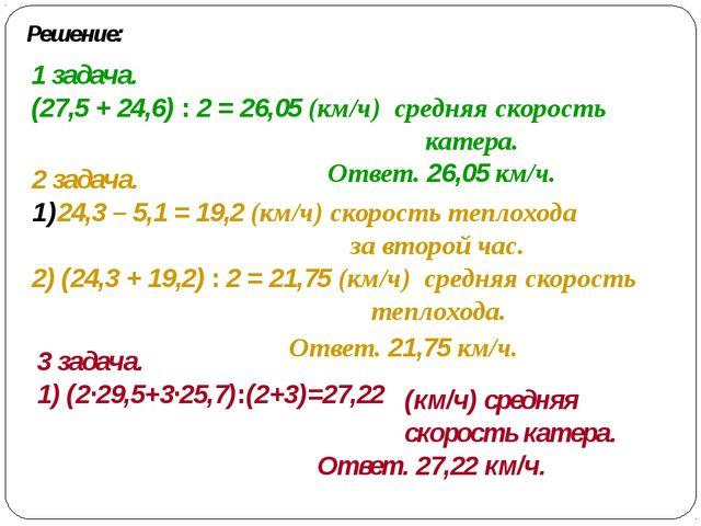 Решение: 1 задача. (27,5 + 24,6) : 2 = 26,05 (км/ч) средняя скорость катера....
