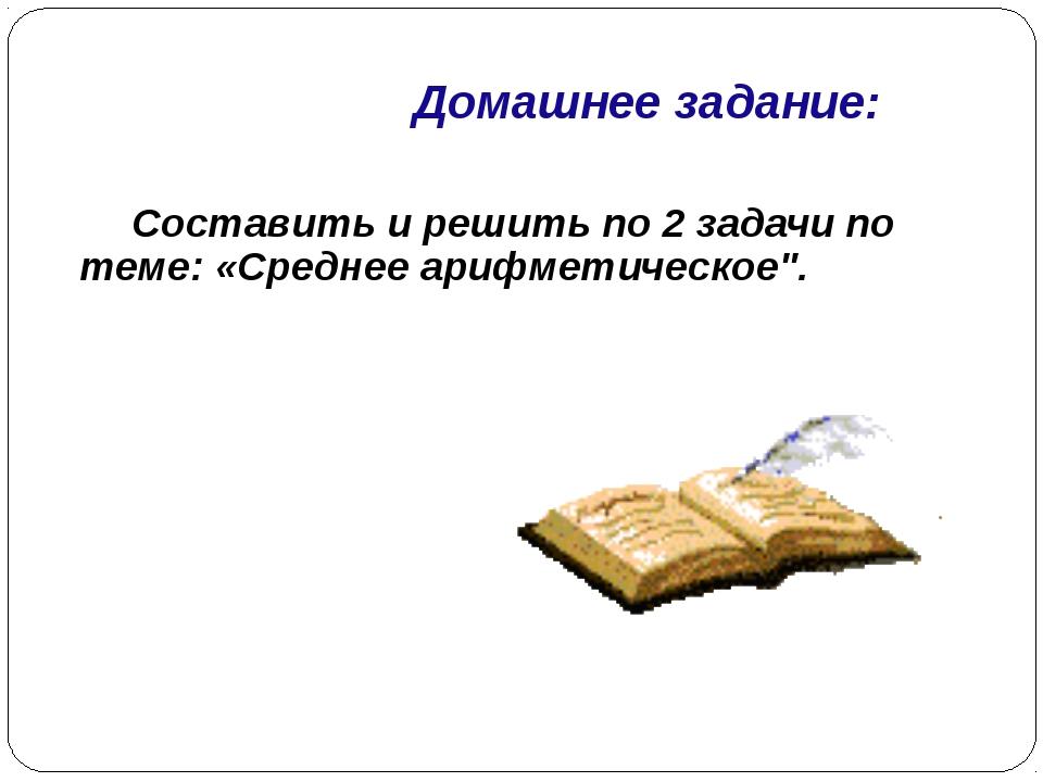 Домашнее задание: Составить и решить по 2 задачи по теме: «Среднее арифмети...