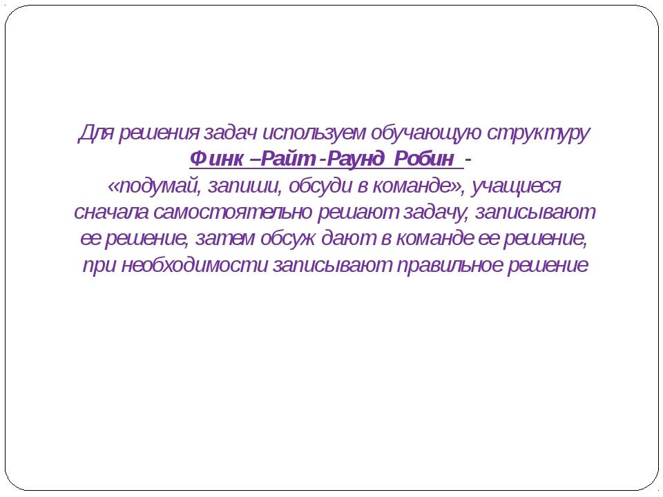 Для решения задач используем обучающую структуру Финк –Райт -Раунд Робин - «п...