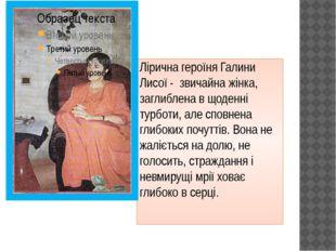 Лірична героїня Галини Лисої  звичайна жінка, заглиблена в щоденні турботи,