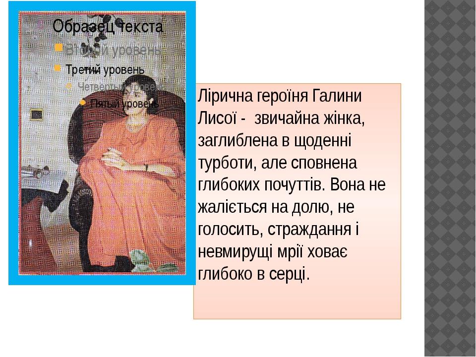 Лірична героїня Галини Лисої  звичайна жінка, заглиблена в щоденні турботи,...