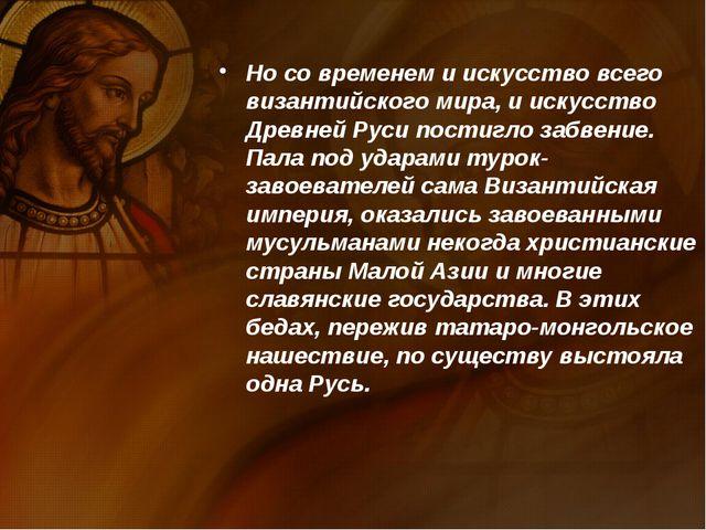 Но со временем и искусство всего византийского мира, и искусство Древней Руси...