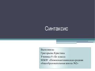 Синтаксис Выполнила: Григорьева Кристина Ученица 9 «Б» класса МБОУ «Нижнемак