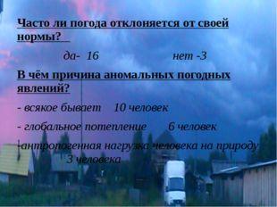 Часто ли погода отклоняется от своей нормы? да- 16 нет -3 В чём причина анома