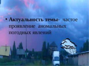 Актуальность темы- частое проявление аномальных погодных явлений