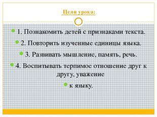 Цели урока: 1. Познакомить детей с признаками текста. 2. Повторить изученные