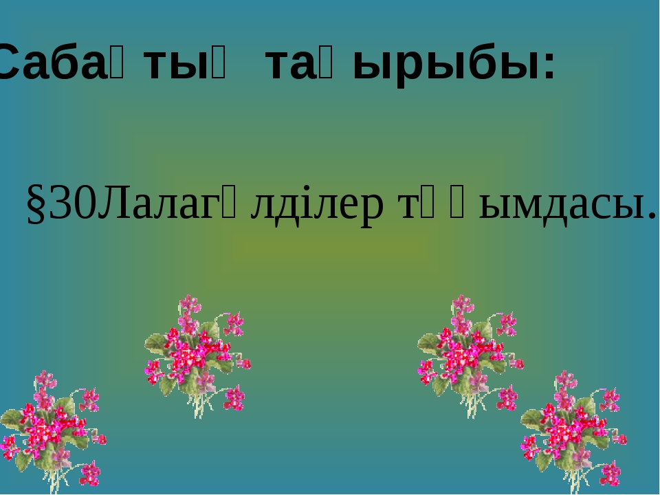Сабақтың тақырыбы: §30Лалагүлділер тұқымдасы.